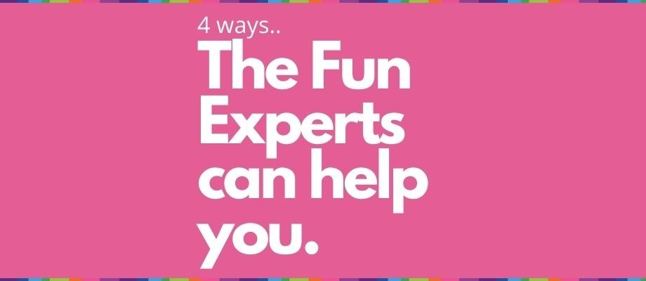 4 Ways The Fun Experts can help you...